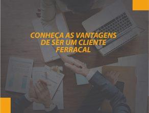 CONHEÇA AS VANTAGENS DE SER UM CLIENTE FERRACAL!